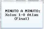 MINUTO A MINUTO: <b>Xolos</b> 1-0 <b>Atlas</b> (Final)