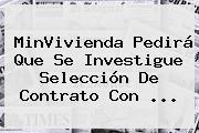 MinVivienda Pedirá Que Se Investigue Selección De Contrato Con <b>...</b>