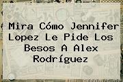 Mira Cómo <b>Jennifer Lopez</b> Le Pide Los Besos A Alex Rodríguez