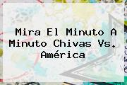 Mira El Minuto A Minuto <b>Chivas Vs. América</b>