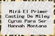 Mirá El Primer Casting De <b>Miley Cyrus</b> Para Ser Hannah Montana