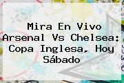 Mira En Vivo <b>Arsenal Vs Chelsea</b>: Copa Inglesa, Hoy Sábado