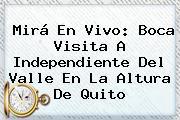 Mirá En Vivo: Boca Visita A Independiente Del Valle En La Altura De Quito