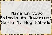 Mira En <b>vivo</b> Bolonia Vs Juventus: Serie A, Hoy Sábado