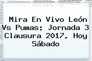 Mira En Vivo <b>León Vs Pumas</b>: Jornada 3 Clausura 2017, Hoy Sábado