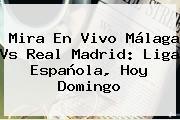 Mira En Vivo <b>Málaga Vs Real Madrid</b>: Liga Española, Hoy Domingo