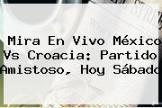 Mira En Vivo <b>México Vs Croacia</b>: Partido Amistoso, Hoy Sábado