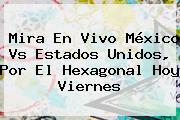 Mira En Vivo <b>México Vs Estados Unidos</b>, Por El Hexagonal Hoy Viernes