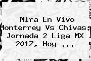 Mira En Vivo Monterrey Vs Chivas: Jornada 2 <b>Liga MX 2017</b>, Hoy ...