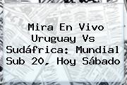 Mira En Vivo Uruguay Vs Sudáfrica: <b>Mundial Sub 20</b>, Hoy Sábado