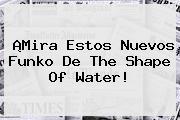 ¡Mira Estos Nuevos Funko De <b>The Shape Of Water</b>!