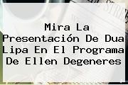 Mira La Presentación De Dua Lipa En El Programa De <b>Ellen Degeneres</b>