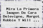 Mira La Primera Imagen De Cara Delevigne, <b>Margot Robbie</b> Y Will <b>...</b>