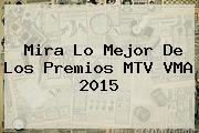 Mira Lo Mejor De Los Premios MTV <b>VMA 2015</b>