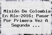 Misión De <b>Colombia</b> En Río-2016: Pasar Por Primera Vez A Segunda ...