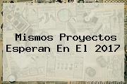 Mismos Proyectos Esperan En El <b>2017</b>