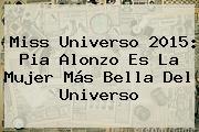 <b>Miss Universo 2015</b>: Pia Alonzo Es La Mujer Más Bella Del Universo