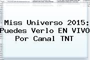 <b>Miss Universo 2015</b>: Puedes Verlo EN <b>VIVO</b> Por Canal TNT