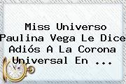 Miss Universo <b>Paulina Vega</b> Le Dice Adiós A La Corona Universal En <b>...</b>