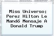 Miss Universo: Perez Hilton Le Mandó Mensaje A <b>Donald Trump</b>