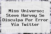 Miss Universo: <b>Steve Harvey</b> Se Disculpa Por Error Vía <b>Twitter</b>