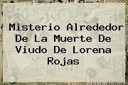 Misterio Alrededor De La Muerte De Viudo De <b>Lorena Rojas</b>