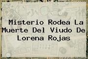 Misterio Rodea La Muerte Del Viudo De <b>Lorena Rojas</b>