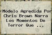 Modelo Agredida Por <b>Chris Brown</b> Narra Los Momentos De Terror Que ...