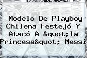 """Modelo De Playboy Chilena Festejó Y Atacó A """"la Princesa"""" Messi"""