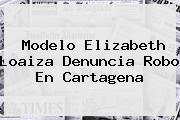 Modelo <b>Elizabeth Loaiza</b> Denuncia Robo En Cartagena