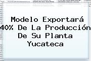 Modelo Exportará 40% De La Producción De Su Planta Yucateca