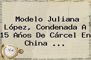 Modelo <b>Juliana López</b>, Condenada A 15 Años De Cárcel En China ...