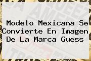 <i>Modelo Mexicana Se Convierte En Imagen De La Marca Guess</i>