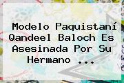 Modelo Paquistaní <b>Qandeel Baloch</b> Es Asesinada Por Su Hermano ...