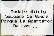 Modelo <b>Shirly Salgado</b> Se Queja Porque La Apartaron De Las <b>...</b>
