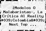 ¿Modelos O Malabaristas?, La Crítica Al Reality &#039;<b>Colombia&#039;s Next Top</b> ...