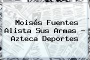 Moisés Fuentes Alista Sus Armas - <b>Azteca Deportes</b>