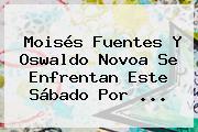 Moisés Fuentes Y Oswaldo Novoa Se Enfrentan Este Sábado Por <b>...</b>