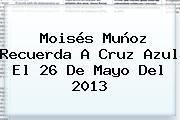 Moisés Muñoz Recuerda A Cruz Azul El <b>26 De Mayo</b> Del 2013