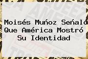 Moisés Muñoz Señaló Que <b>América</b> Mostró Su Identidad