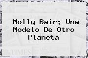 <b>Molly Bair</b>: Una Modelo De Otro Planeta