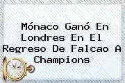 <b>Mónaco</b> Ganó En Londres En El Regreso De Falcao A Champions