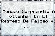 <b>Monaco</b> Sorprendió A Tottenham En El Regreso De Falcao A ...