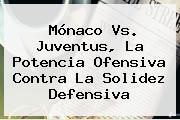 <b>Mónaco</b> Vs. Juventus, La Potencia Ofensiva Contra La Solidez Defensiva