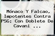 <b>Mónaco</b> Y Falcao, Impotentes Contra PSG: Con Doblete De Cavani ...