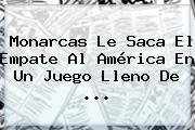 <b>Monarcas</b> Le Saca El Empate Al <b>América</b> En Un Juego Lleno De ...