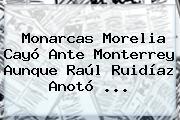 <b>Monarcas Morelia</b> Cayó Ante <b>Monterrey</b> Aunque Raúl Ruidíaz Anotó ...