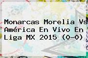Monarcas <b>Morelia Vs América</b> En Vivo En Liga MX 2015 (0-0)
