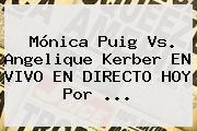 <b>Mónica Puig</b> Vs. Angelique Kerber EN VIVO EN DIRECTO HOY Por ...
