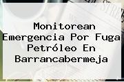 Monitorean Emergencia Por Fuga Petróleo En Barrancabermeja